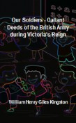 Our Soldiers - Gallant Deeds of the British Army during Victoria's Reign