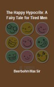 The Happy Hypocrite: A Fairy Tale for Tired Men