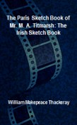 The Paris Sketch Book of Mr. M. A. Titmarsh: The Irish Sketch Book